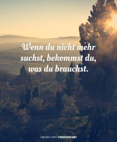 Wenn du nicht mehr suchst, bekommst du, was du brauchst. - When you no longer search, what you want comes to you.