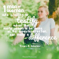 """Elder Greogry A. Schwitzer: """"One man or woman, who is willing to testify when the world seems to be going in the opposite direction, can make a difference."""" #ldsconf #lds #quotes"""