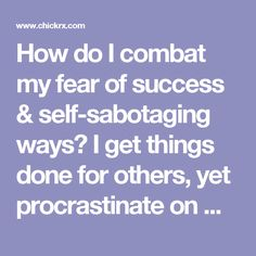 How do I combat my fear of success & self-sabotaging ways? I get things done for others, yet procrastinate on my own interests and ideas.