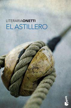 El astillero, de Juan Carlos Onetti, arruinará tu espíritu. | 13 Libros que arruinarán tu vida para siempre