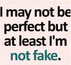 I may not be perfect but at least I'm not fake!