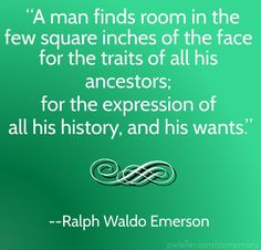 "A quote from Ralph Waldo Emerson: ""A man finds room in the few square inches of the face for the traits of all his ancestors; for the expression of all his history, and his wants."" Read more on the GenealogyBank blog: ""A Genealogy Quotes 'How-To' Guide: Ideas, Creating and Sharing.""  http://blog.genealogybank.com/a-genealogy-quotes-how-to-guide-ideas-creating-sharing.html"