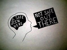 "definatalie:    Image - a drawing of the outline of a person's head, the brain portion coloured black with the text ""Not safe in here"" inside, and a squareish black speech bubble withe the text ""Not safe out there.""  incurablehippie:    gpoy"