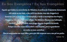 Direi do Senhor: Ele é o meu Deus, o meu refúgio, a minha fortaleza, e nele confiarei. Porque ele te livrará do laço do passarinheiro, e da peste perniciosa. Ele me invocará, e eu lhe responderei; estarei com ele na angústia; dela o retirarei, e o glorificarei. - Salmos 91:2-3, 15  Eu Sou Evangélica / Eu Sou Evangélico