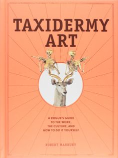 Taxidermy Art: A Rogue's Guide to the Work, the Culture, and How to Do It Yourself: Robert Marbury: 9781579655587: Amazon.com: Books