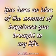 You have no idea of the amount of happiness you brought to my life. Make Me Happy Quotes, Happy Girl Quotes, Love Yourself Quotes, Pure Love Quotes, Sweet Romantic Quotes, Reality Of Life Quotes, New Relationship Quotes, Relationships, Good Morning Handsome Quotes