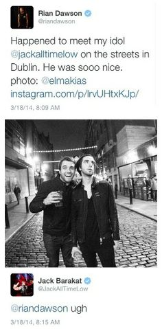Jack and Rian. I can't beileve they we're in Dublin and I didn't get to go see them. My brother went to go see them.