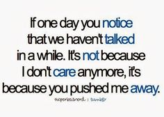 If one day you notice that we haven't talked in a while. It's not because I don't care anymore, it's because you pushed me away.