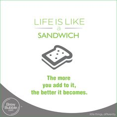 Life is like a sandwich, the more you add to it, the better it becomes