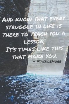 And know that every struggle in life is there to teach you a lesson, It's time like this that makes you.~Mackelmore