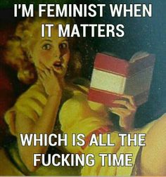 I'm a feminist when it matters which is all the fucking time - vintage retro funny quote -www.pinterest.com/joannesam/who-runs-the-world-girls/