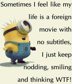 Sometimes I feel like my life is a foreign movie with no subtitles, I just keep nodding, smiling and thinking WTF! - minion