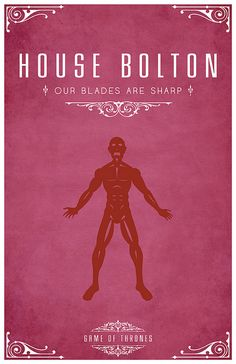 House Bolton of the Dreadfort is an old line descended from the First Men and dating back to the Age of Heroes. Their sigil is a flayed man, red on pink.Their seat is the Dreadfort and they are one of the most powerful houses of the North. The Boltons are known for their practice of flaying their enemies.