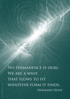 No permanence is ours. We are a wave that flows to fit whatever form it finds.  –Hermann Hesse #life #spirituality #wisdom http://www.quotemirror.com/hermann-hesse-collection-2/we-are-a-wave-that-flows-to-fit/