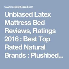 Unbiased Latex Mattress Bed Reviews, Ratings 2016 : Best Top Rated Natural Brands : Plushbeds Flobeds Foam Sweet Foam Savvy Rest SleepEZ Zenhaven