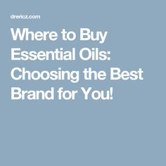 Where to Buy Essential Oils: Choosing the Best Brand for You!