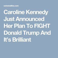Caroline Kennedy Just Announced Her Plan To FIGHT Donald Trump And It's Brilliant