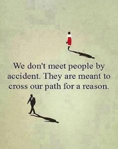 We don't meet people by accident. They are meant to cross our path for a reason.