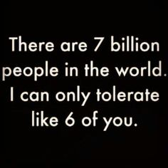There are 7 billion people in the world. I can only tolerate, like, 6 of you.