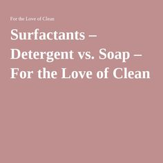 Surfactants – Detergent vs. Soap – For the Love of Clean