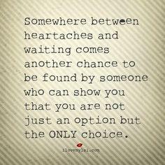 Da qualche parte, tra il mal di cuore e l'attesa, arriva un'altra possibilità di essere trovati da qualcuno che ti dimostra di non essere solo un'opzione ma L'UNICA scelta.