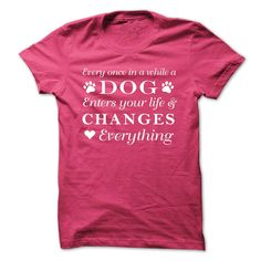 Every once in awhile a dog enters your life and changes everything...T-Shirt or Hoodie click to see here>>  www.sunfrogshirts.com/Pets/Every-once-in-awhile-a-dog-enters-your-life-and-changes-everything-pink-ladies.html?3618&PinDNs