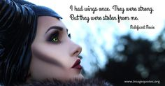 I had wings once. They were strong. But they were stolen from me. - Quote by Maleficent Movie