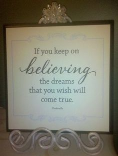 """""""if you keep on believing, the dreams that you wish will come true."""" cinderella"""