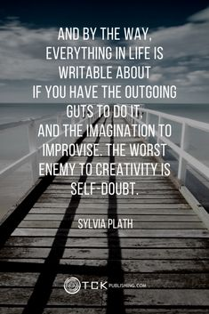 TRUE!!! The worst enemy to creativity is self-doubt. ~ Sylvia Plath