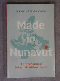Made in Nunavut : an experiment in decentralized government / Jack Hicks, Graham White. - RTX CQD Hic