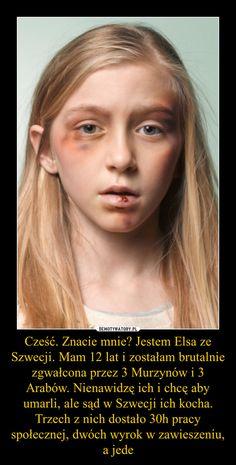 Cześć. Znacie mnie? Jestem Elsa ze Szwecji. Mam 12 lat i zostałam brutalnie zgwałcona przez 3 Murzynów i 3 Arabów. Nienawidzę ich i chcę aby umarli, ale sąd w Szwecji ich kocha. Trzech z nich dostało 30h pracy społecznej, dwóch wyrok w zawieszeniu, a jede