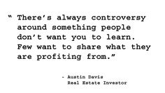 There's always controversy around something people don't want you to learn. Few want to share what they are profiting from.  - Austin Davis, Real Estate Investor. http://www.creprogram.com/?pinterestq7