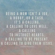 Being a mom isn't a job, a hobby, or a task. It's a calling... A calling to give them Jesus.