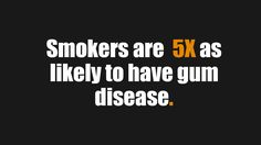 Smokers are at even much higher risk of suffering from gum disease.