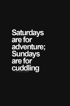 Saturdays are for adventure - Sundays are for cuddling