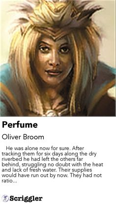 Perfume by Oliver Broom https://scriggler.com/detailPost/story/56571    He was alone now for sure. After tracking them for six days along the dry riverbed he had left the others far behind, struggling no doubt with the heat and lack of fresh water. Their supplies would have run out by now. They had not ratio...