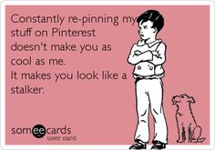 Constantly re-pinning my stuff on Pinterest doesn't make you as cool as me. It makes you look like a stalker.