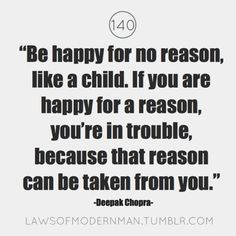 Be happy for no reason, like a child. If you are happy for a reason, you're in trouble, because that reason can be taken from you. - Deepak Chopra