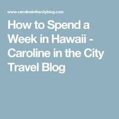 How to Spend a Week in Hawaii - Caroline in the City Travel Blog