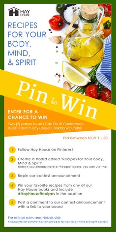 "Ready to win two (2) passes to an I Can Do It! Conference in 2013 of your choice, and a Hay House Cookbook Bundle? Follow us on Pinterest, create a board called ""Recipes for Your Body, Mind, and Spirit,"" Repin the contest announcement to your board, and start pinning your favorite recipes from any of our Hay House cookbooks. Include #HayHouseRecipes in each of your pin captions. Post a comment to our contest pin with a link to your board. Follow us on FB, Twitter and Instagram for more…"