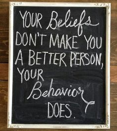 Your beliefs don't make you a better person, your behaviour does.jpeg