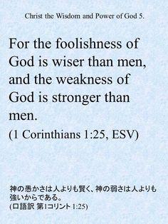 For the foolishness of God is wiser than men, and the weakness of God is stronger than men. (1 Corinthians 1:25, ESV)神の愚かさは人よりも賢く、神の弱さは人よりも強いからである。 (口語訳 第1コリント 1:25)