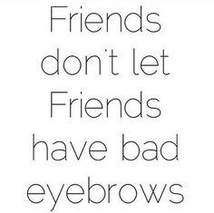 Great techs don't let their friends have bad eyebrows.