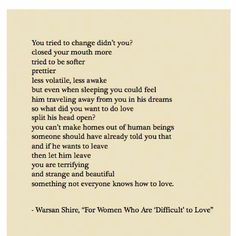 "Poem for women who are 'difficult' to love: ""If he wants to leave, let him leave. You are terrifying, and strange and beautiful. Something that not everyone knows how to love.""  This is so beautiful <3"