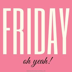 Friday, oh yeah quotes quote friday friday quotes hello friday