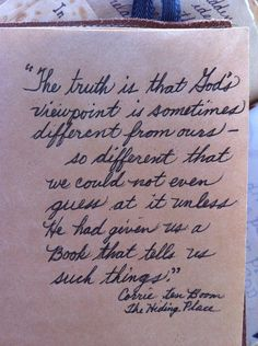 """""""The truth is that God's viewpoint is sometimes different from ours--so different that we could not even guess at it unless He had given us a Book that tells us such things.""""  Corrie ten Boom, The Hiding Place"""