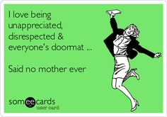 Free and Funny Family Ecard: I love being unappreciated, disrespected & everyone's doormat . Said no mother ever Create and send your own custom Family ecard. Mother Quotes, Mom Quotes, Quotes For Kids, Family Quotes, Great Quotes, Life Quotes, Inspirational Quotes, Sarcastic Quotes, Quotable Quotes