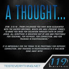 "A thought… 2Tim. 3:15-16 …From childhood you have been acquainted with the sacred writings, which are able (present tense!) to make you wise for salvation through faith in Christ Jesus. All scripture is breathed out by God and profitable for teaching, for reproof, for correction, and for training in righteousness,"" It is impossible for the Torah to be profitable for reproof, correction, and training in righteousness if it has been done away with!"