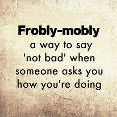 15 forgotten English words we can still use today Culture Story: Frobly-mobly – a way to say 'not bad' when someone asks you how you're doing Beautiful Words In English, Interesting English Words, Unusual Words, Weird Words, Rare Words, Pretty Words, Unique Words, Cool Words, Funny Words To Say