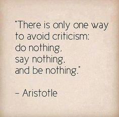 "There is only one way to avoid criticism - Aristotle. Eurymedon the hierophant denounced Aristotle for not holding the gods in honor. Aristotle fled the city to his mother's family estate in Chalcis, explaining, ""I will not allow the Athenians to sin twice against philosophy,"""